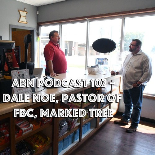ABN Podcast 102 - Dale Noe, pastor of FBC, Marked Tree