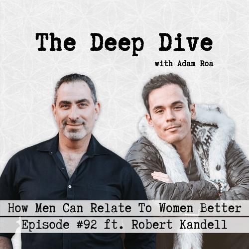 Deep Dive #92 | Robert Kandell - How Men Can Relate To Women Better