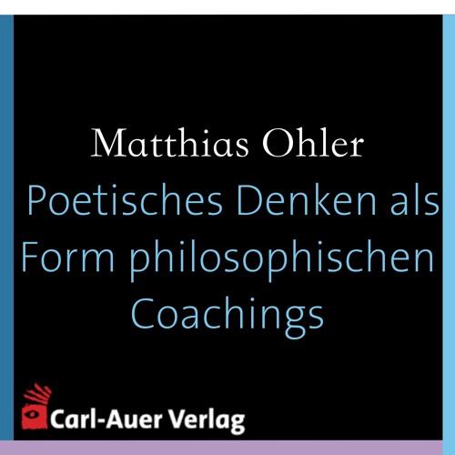 Matthias Ohler - Poetisches Denken als Form philosophischen Coachings