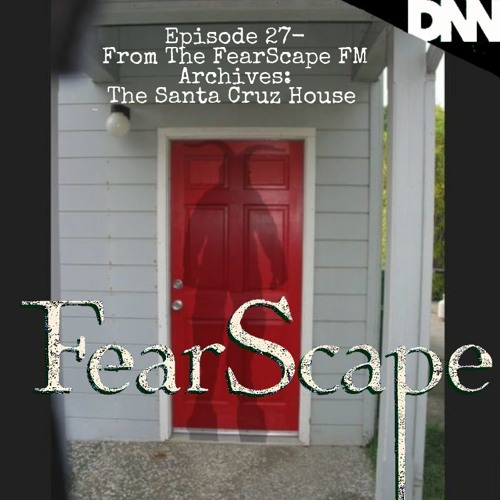 FearScape 27. From the FearScape FM Archives: The Santa Cruz House with Jenn B