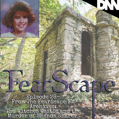 FearScape 28. From the FearScape FM Archives: The Witches Castle/Shanda Sharer Murder