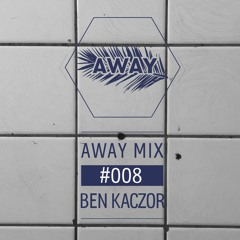 AWAYMIX #008 - Ben Kaczor
