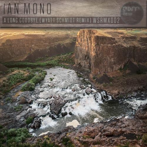 Ian Mono - A Long Goodbye  (Wyatt Schmidt Remix)