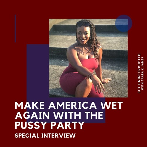 Show 48: Make America Wet Again with the Pussy Party!