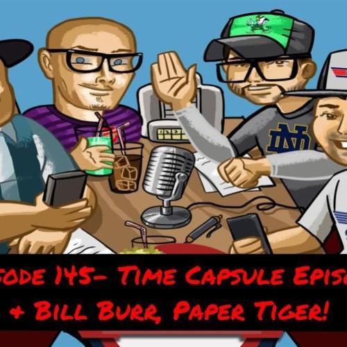 Episode 145- Time Capsule Episode & Bill Burr, Paper Tiger!