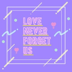 LOVE never forget us
