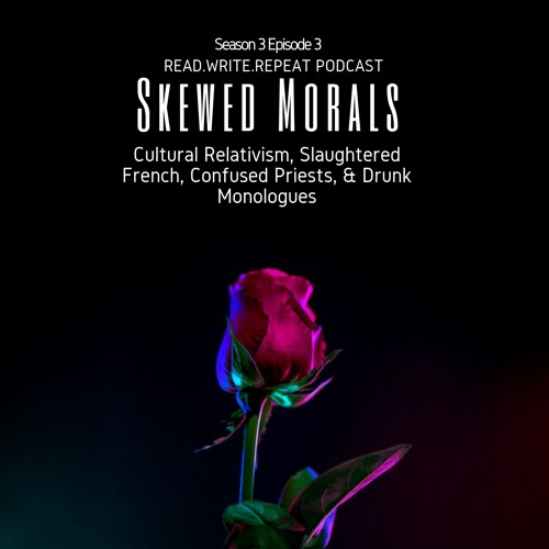 Skewed Morals: Cultural Relativism, Slaughtered French, Confused Priests, & Drunk Monologues-S3E3