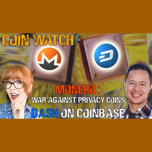 War against Monero & privacy coins, & Dash's new Coinbase listing