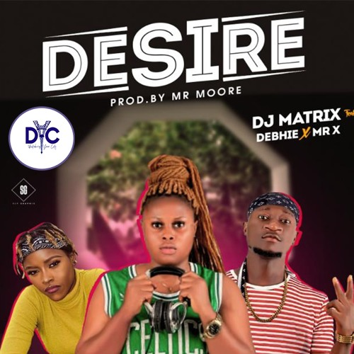 Dj Matrix ft Debhie & Mr X - Desire (Prod By Mr Moore) || www.dycblogs.com