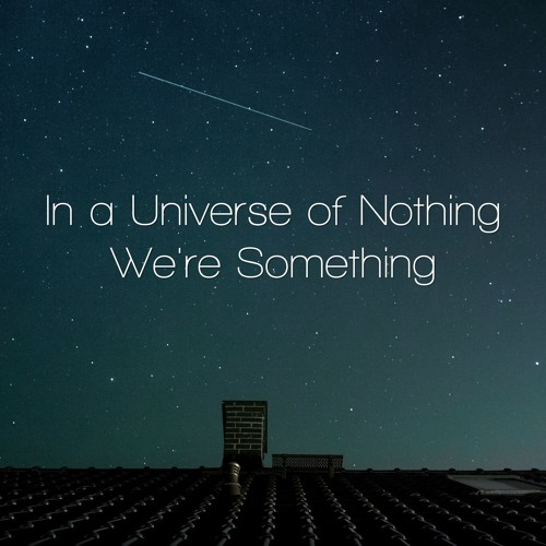 In A Universe Of Nothing, We're Something