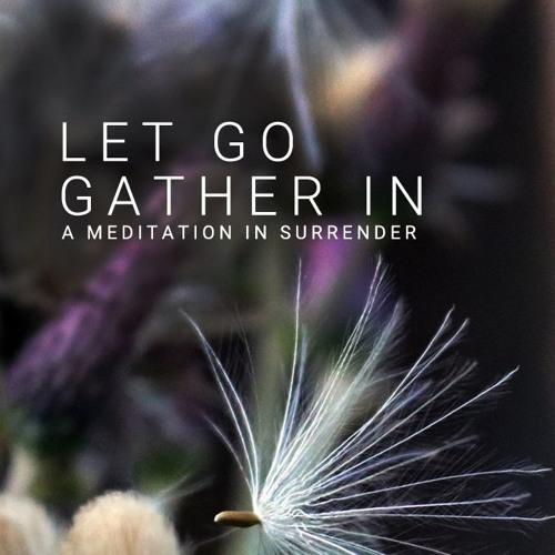 LET GO, GATHER IN: a meditation in surrender