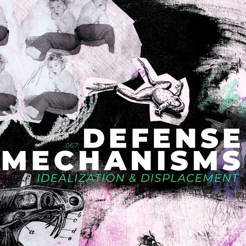 067: Defense Mechanisms 4 (Idealization and Displacement)