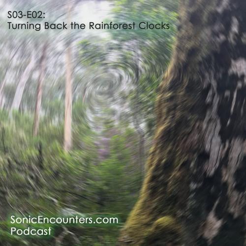 S03-E02: Turning Back the Rainforest Clocks