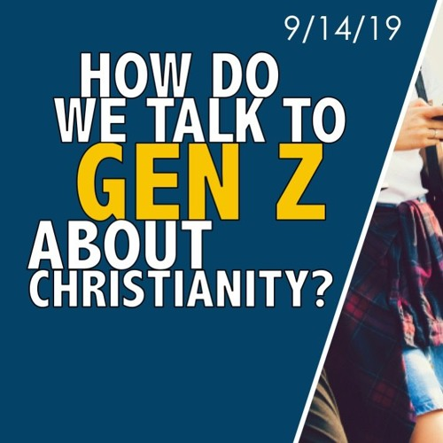 How do we talk to Gen Z about Christianity? || 9/14/19