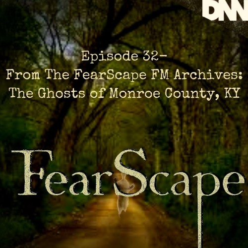 FearScape 32. From The FearScape FM Archives: The Ghosts of Monroe County, Kentucky