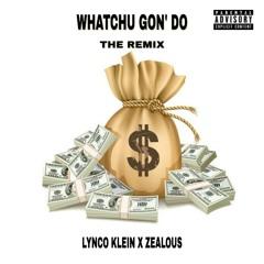 WHATCHU GON' DO(THE REMIX) FT. ZEALOUS