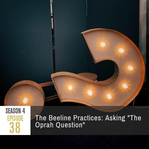 "Season 4 Episode 38 - The Beeline Practices: Asking ""The Oprah Question"""