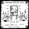 Thousand Dollar Movie - Put Me In The Ring - Dont Praise The Machine