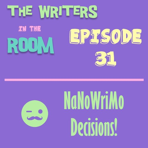 The Writers in the Room Episode 31 - NaNo Decisions and More!