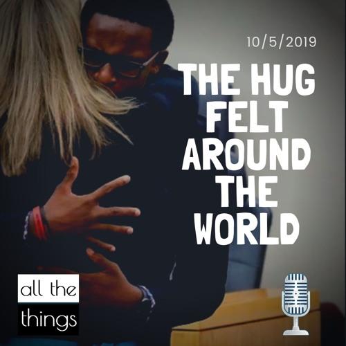 The Hug Felt Around the World || 10/5/19