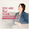 What Does It Mean to NOT Be Your Diagnosis?