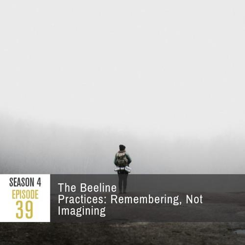 Season 4 Episode 39 - The Beeline Practices: Remembering, Not Imagining