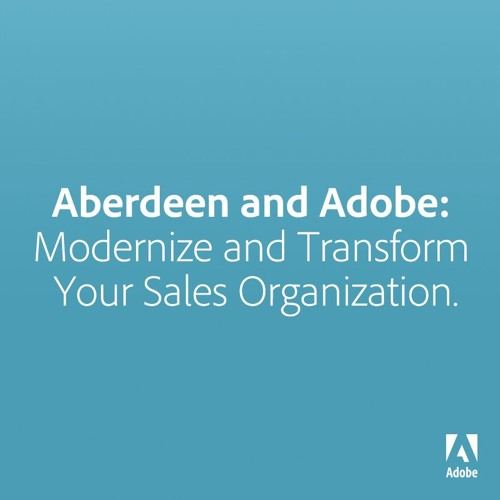Aberdeen and Adobe: Modernize and Transform Your Sales Organization