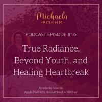 Michaela Boehm Podcast #16: True Radiance, Beyond Youth, and Healing Heartbreak