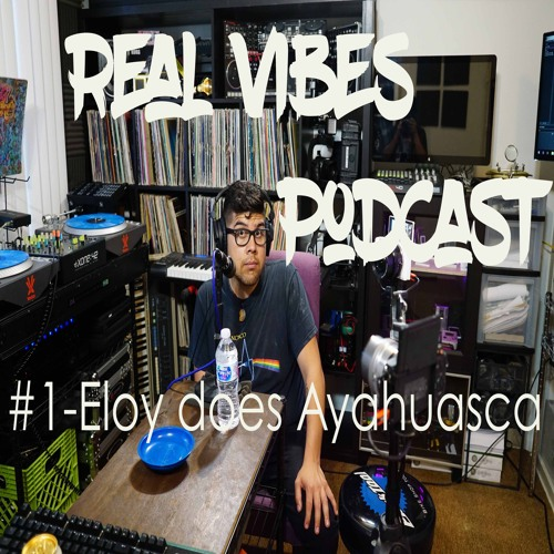 Real Vibes Podcast #1 - Eloy Tries Ayahuasca