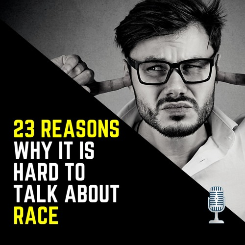 23 Reasons Why It Is Hard To Talk About Race