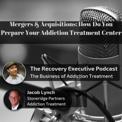 EP 01:  Mergers & Acquisitions: How Do You Prepare Your Addiction Treatment Center with Jacob Lynch
