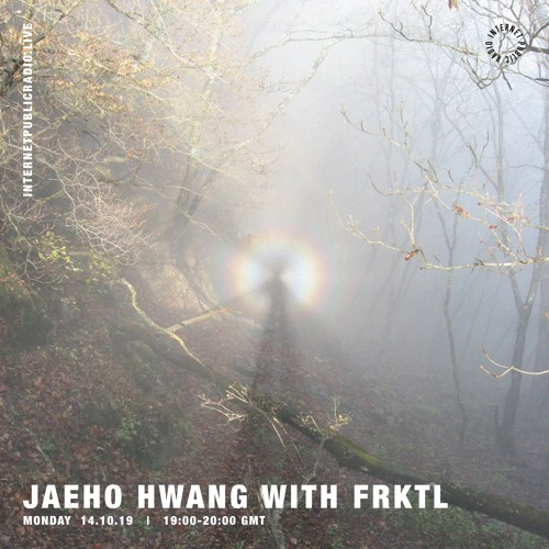 INTERNET PUBLIC RADIO - JAEHO HWANG - FRKTL MIX OCT 2019