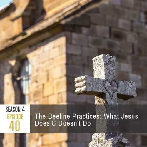 Season 4 Episode 40 - The Beeline Practices: What Jesus Does & Doesn't Do