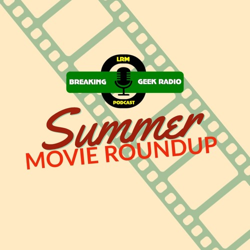 Summer Roundup '19 |  Breaking Geek Radio: The Podcast