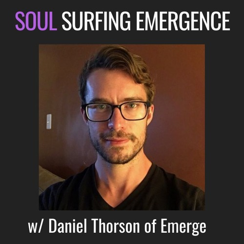 E32| Soul-Surfing Emergence, w/ Daniel Thorson of Emerge