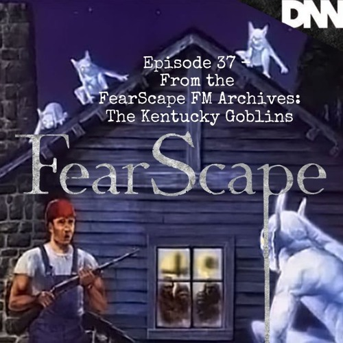 FearScape 37. From The FearScape FM Archives: The Kentucky Goblins