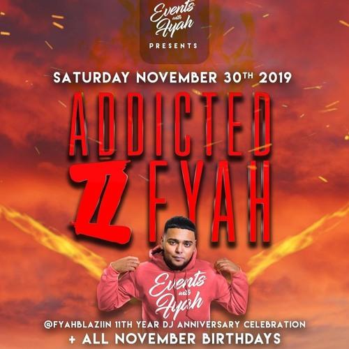 ADDICTED II FYAH [NOV2019] - @FYAHBLAZIIN #Eventswithfyah