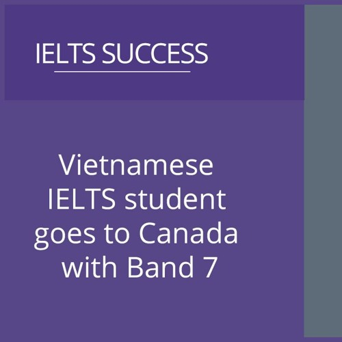 IELTS student from Vietnam goes to Canada with Band 7!