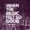 Download When The Music Felt So Good Mp3