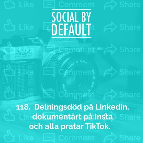 118. Delningsdöd på Linkedin, dokumentärt på Insta och alla pratar TikTok.
