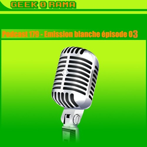 Épisode 179 Geek'O'rama - Emission Blanche - The third occurence !