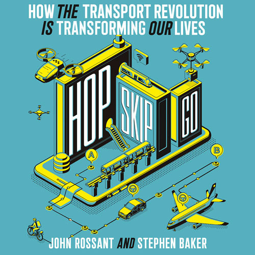 Hop, Skip, Go: How the Transport Revolution Is Transforming Our Lives, By John Rossant and Stephen Baker, Read by John Moraitis