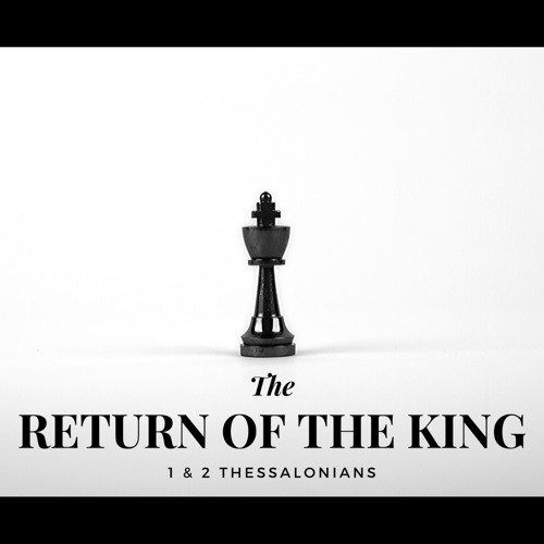The Return of the King || 1 & 2 Thessalonians