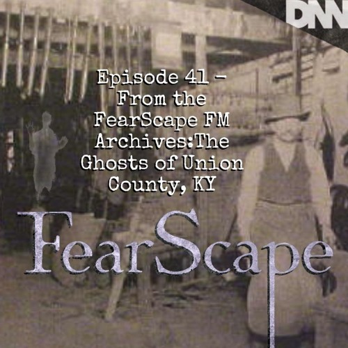 FearScape 41. From the FearScape FM Archives: The Ghosts of Union County, KY