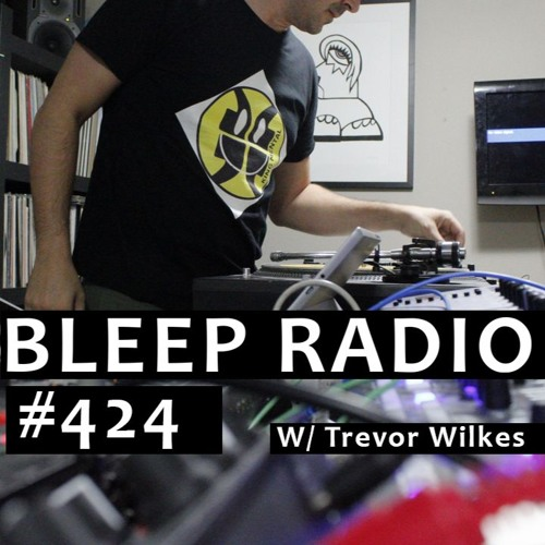 Bleep Radio #424 w/ Trevor Wilkes