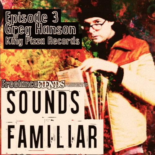 Sounds Familiar #3: Greg Hanson of King Pizza Records