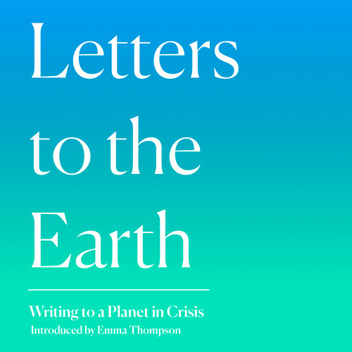 Letters to the Earth: Writing to a Planet in Crisis, By Emma Thompson and Others, Read by Emma Thompson, Mark Rylance, Andrew Scott, Juliet Stevenson, Alex Lawther, Morfydd Clark, Caroline Lucas MP, Paapa Essiedu, Kate Tempest, Jackie Morris, Danny Sapani
