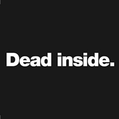 Dead inside.