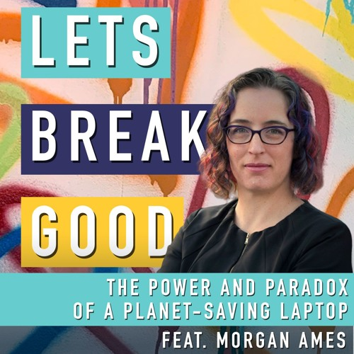 Episode 17: The Power & Paradox of a Planet Saving Laptop feat. Professor Morgan Ames