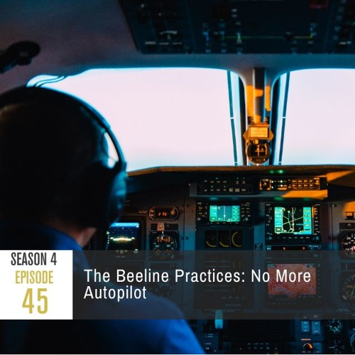 Season 4 Episode 45 - The Beeline Practices: No More Autopilot